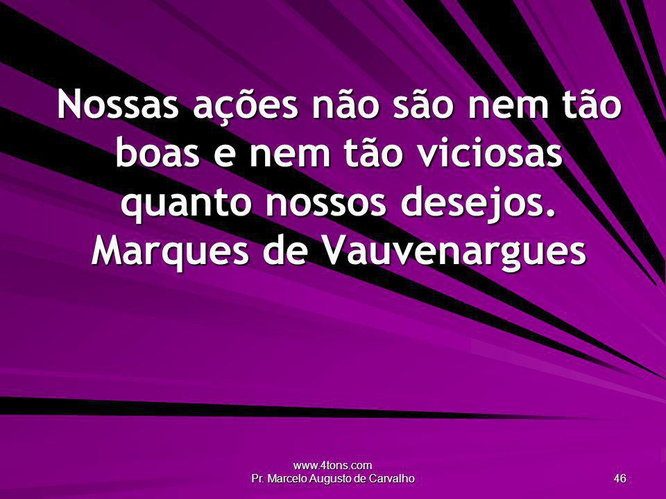 www.4tons.com Pr. Marcelo Augusto de Carvalho 46 Nossas ações não são nem tão boas e nem tão viciosas quanto nossos desejos. Marques de Vauvenargues
