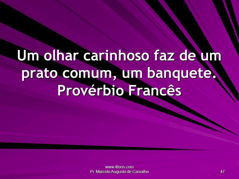 www.4tons.com Pr. Marcelo Augusto de Carvalho 47 Um olhar carinhoso faz de um prato comum, um banquete. Provérbio Francês