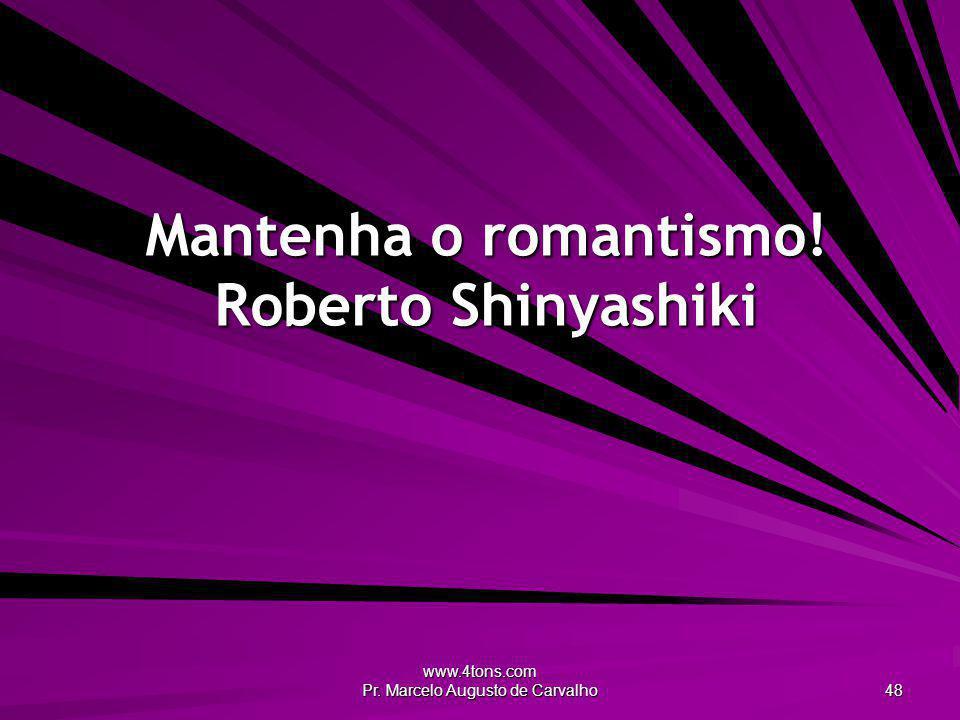 www.4tons.com Pr. Marcelo Augusto de Carvalho 48 Mantenha o romantismo! Roberto Shinyashiki