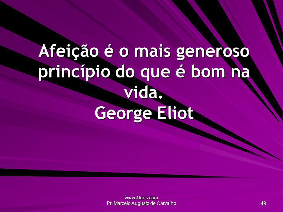 www.4tons.com Pr. Marcelo Augusto de Carvalho 49 Afeição é o mais generoso princípio do que é bom na vida. George Eliot