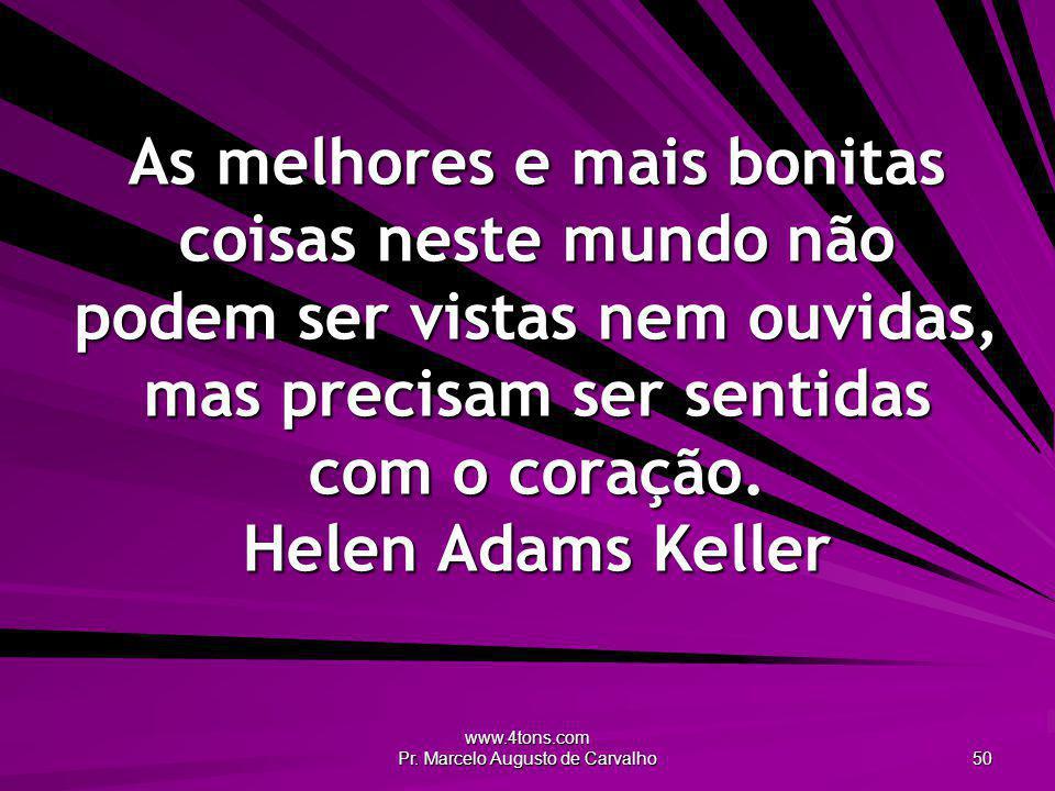 www.4tons.com Pr. Marcelo Augusto de Carvalho 50 As melhores e mais bonitas coisas neste mundo não podem ser vistas nem ouvidas, mas precisam ser sent