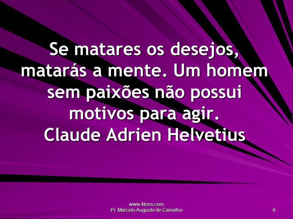 www.4tons.com Pr. Marcelo Augusto de Carvalho 6 Se matares os desejos, matarás a mente. Um homem sem paixões não possui motivos para agir. Claude Adri