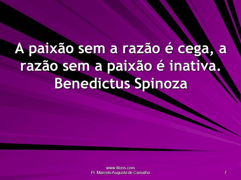 www.4tons.com Pr. Marcelo Augusto de Carvalho 7 A paixão sem a razão é cega, a razão sem a paixão é inativa. Benedictus Spinoza
