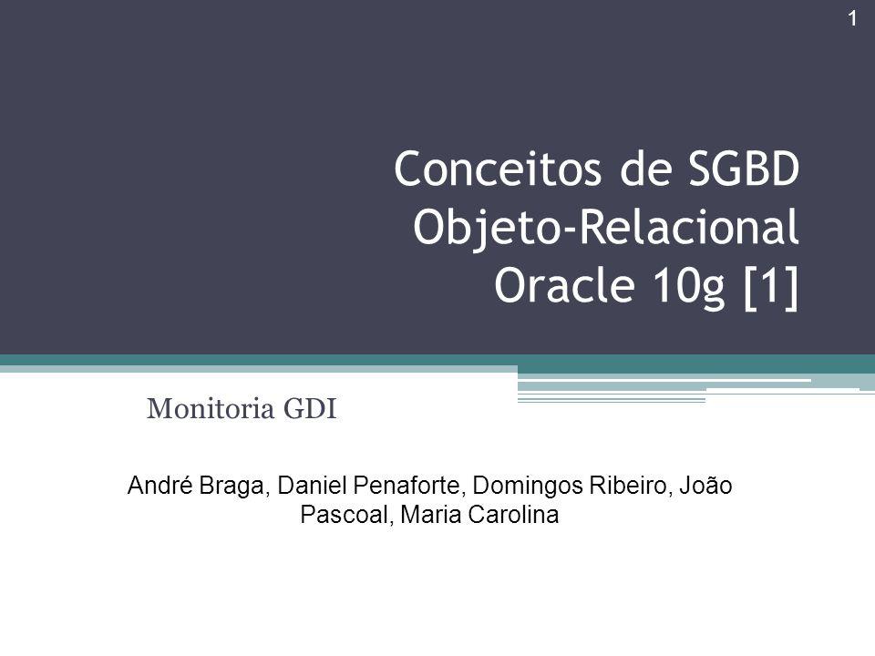Conceitos de SGBD Objeto-Relacional Oracle 10g [1] Monitoria GDI André Braga, Daniel Penaforte, Domingos Ribeiro, João Pascoal, Maria Carolina 1