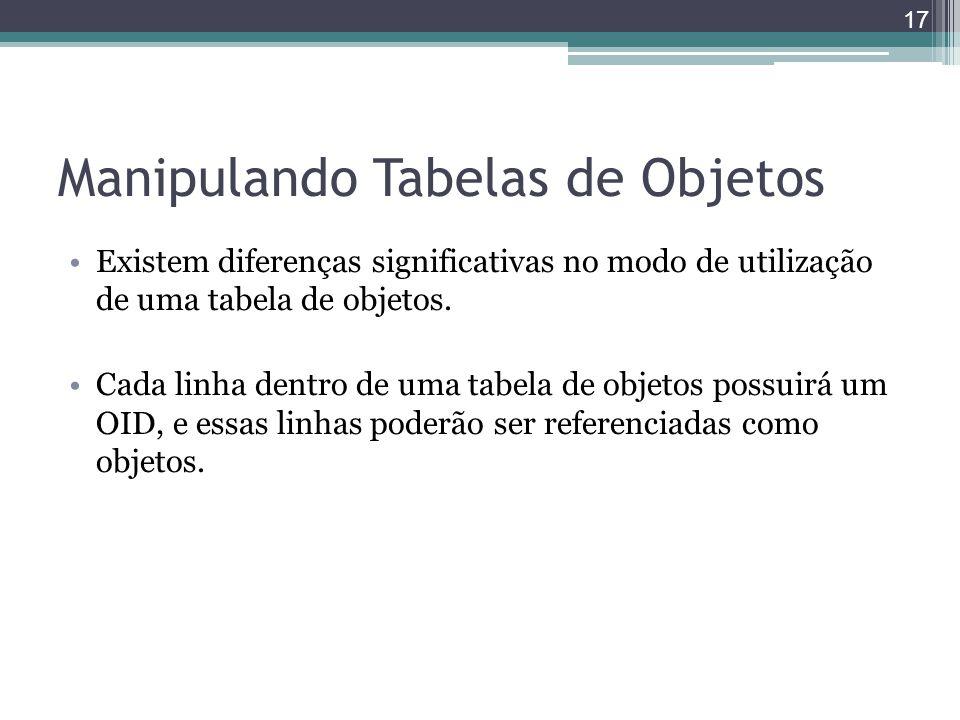Manipulando Tabelas de Objetos Existem diferenças significativas no modo de utilização de uma tabela de objetos. Cada linha dentro de uma tabela de ob