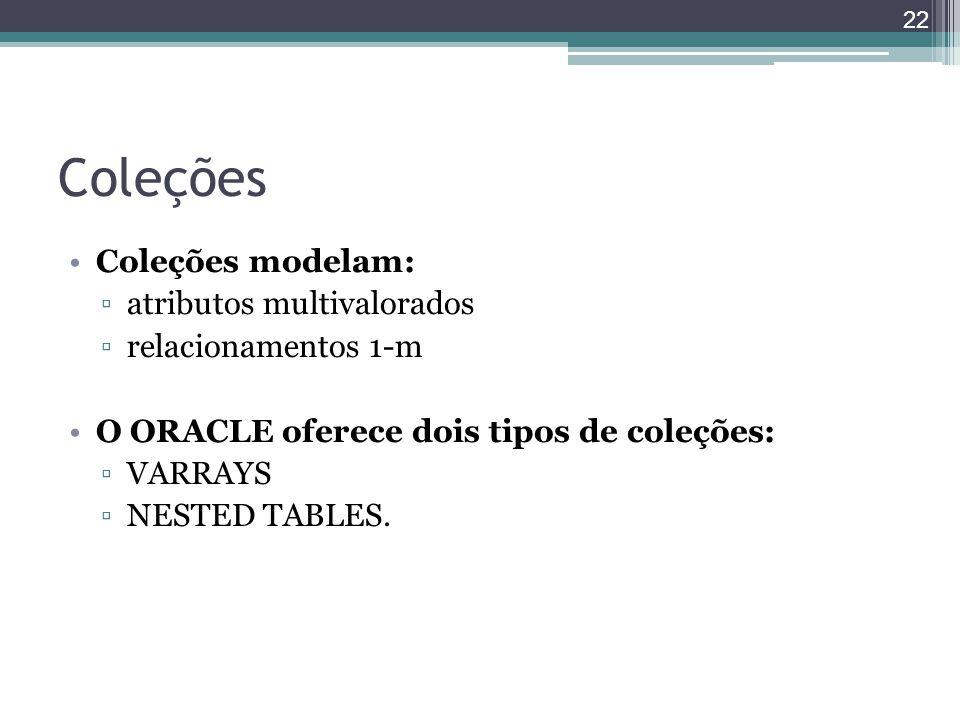 Coleções Coleções modelam: ▫atributos multivalorados ▫relacionamentos 1-m O ORACLE oferece dois tipos de coleções: ▫VARRAYS ▫NESTED TABLES. 22