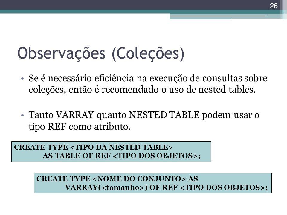 Observações (Coleções) Se é necessário eficiência na execução de consultas sobre coleções, então é recomendado o uso de nested tables. Tanto VARRAY qu
