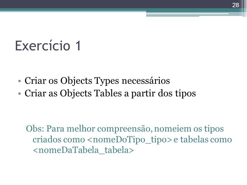 Exercício 1 Criar os Objects Types necessários Criar as Objects Tables a partir dos tipos Obs: Para melhor compreensão, nomeiem os tipos criados como
