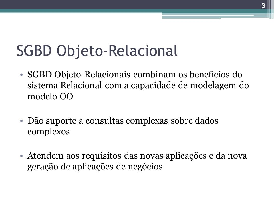 SGBD Objeto-Relacional SGBD Objeto-Relacionais combinam os benefícios do sistema Relacional com a capacidade de modelagem do modelo OO Dão suporte a c