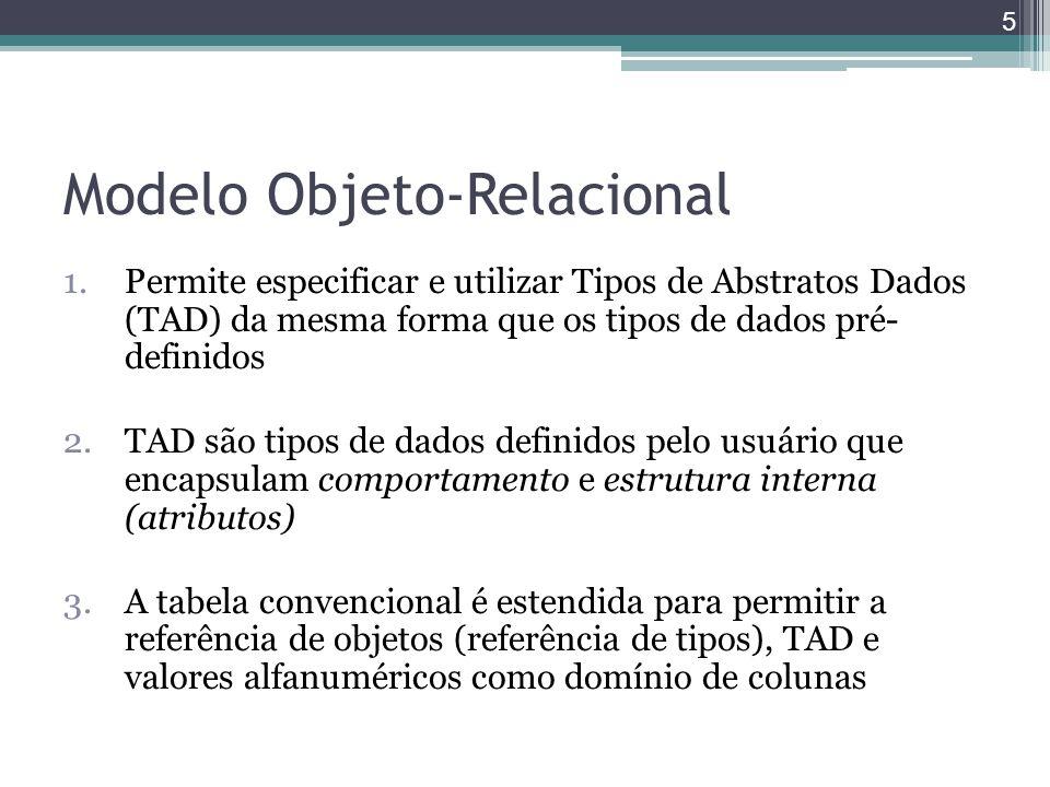Modelo Objeto-Relacional 1.Permite especificar e utilizar Tipos de Abstratos Dados (TAD) da mesma forma que os tipos de dados pré- definidos 2.TAD são