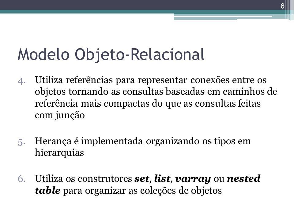 Modelo Objeto-Relacional 4.Utiliza referências para representar conexões entre os objetos tornando as consultas baseadas em caminhos de referência mai
