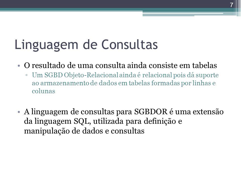 Linguagem de Consultas O resultado de uma consulta ainda consiste em tabelas ▫Um SGBD Objeto-Relacional ainda é relacional pois dá suporte ao armazena