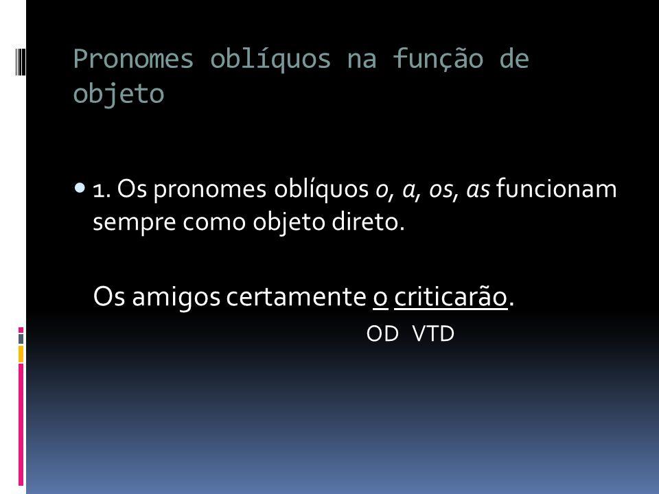 Pronomes oblíquos na função de objeto 1. Os pronomes oblíquos o, a, os, as funcionam sempre como objeto direto. Os amigos certamente o criticarão. OD