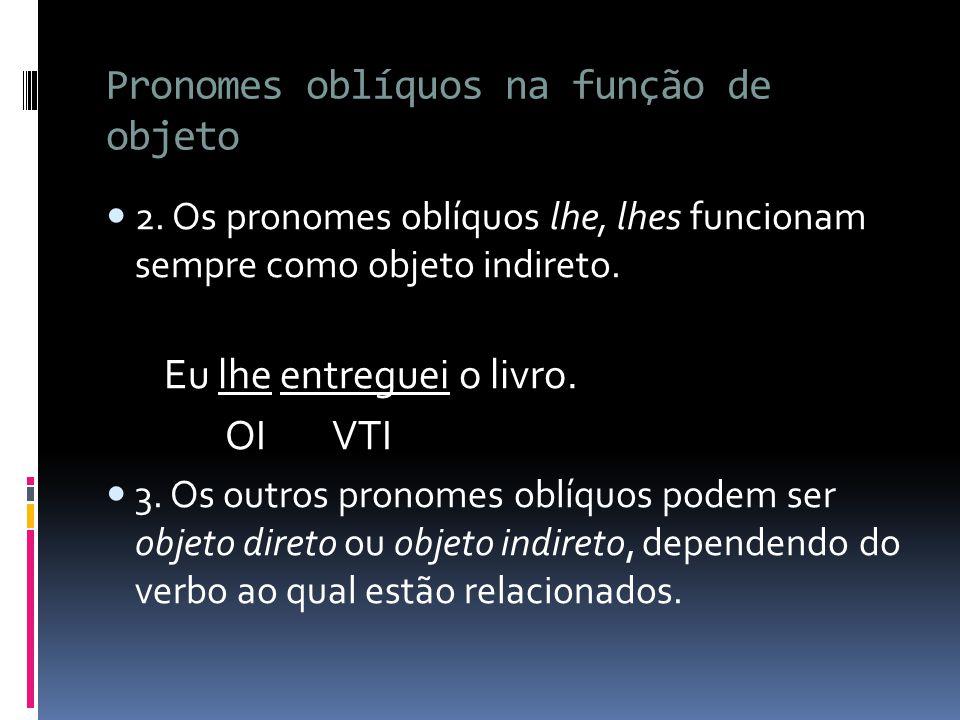 Pronomes oblíquos na função de objeto 2. Os pronomes oblíquos lhe, lhes funcionam sempre como objeto indireto. Eu lhe entreguei o livro. OI VTI 3. Os