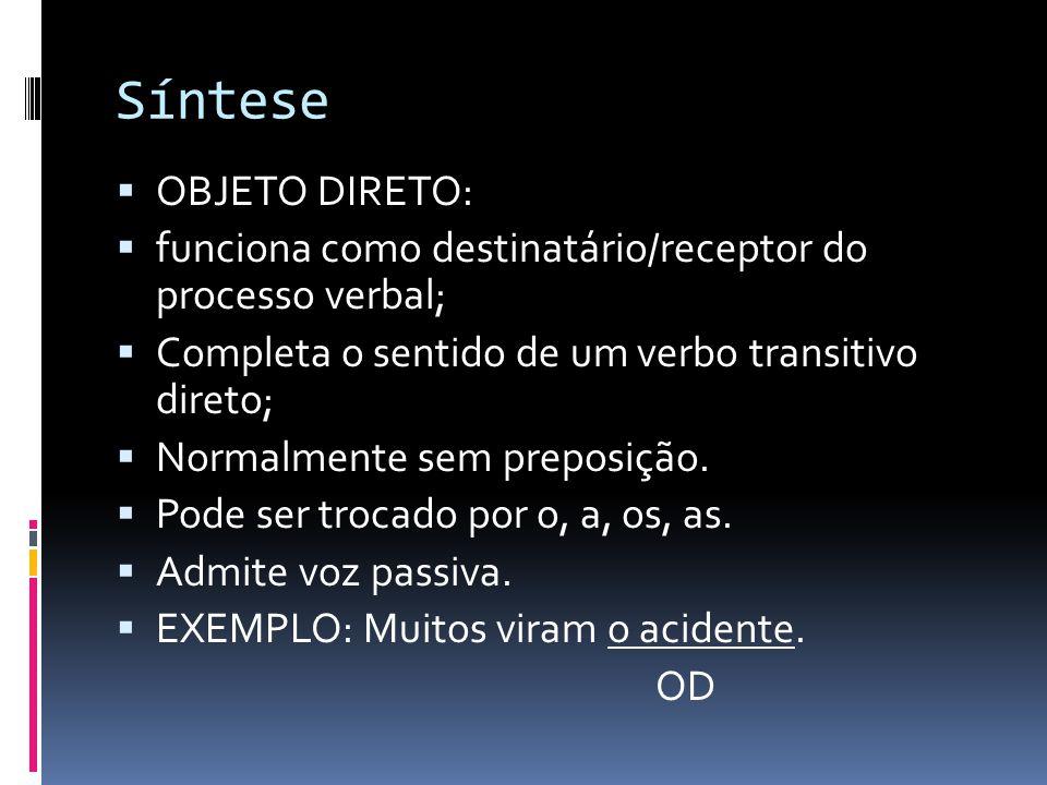 Síntese  OBJETO DIRETO:  funciona como destinatário/receptor do processo verbal;  Completa o sentido de um verbo transitivo direto;  Normalmente s