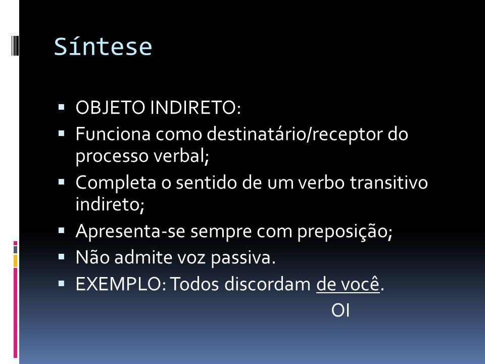 Síntese  OBJETO INDIRETO:  Funciona como destinatário/receptor do processo verbal;  Completa o sentido de um verbo transitivo indireto;  Apresenta