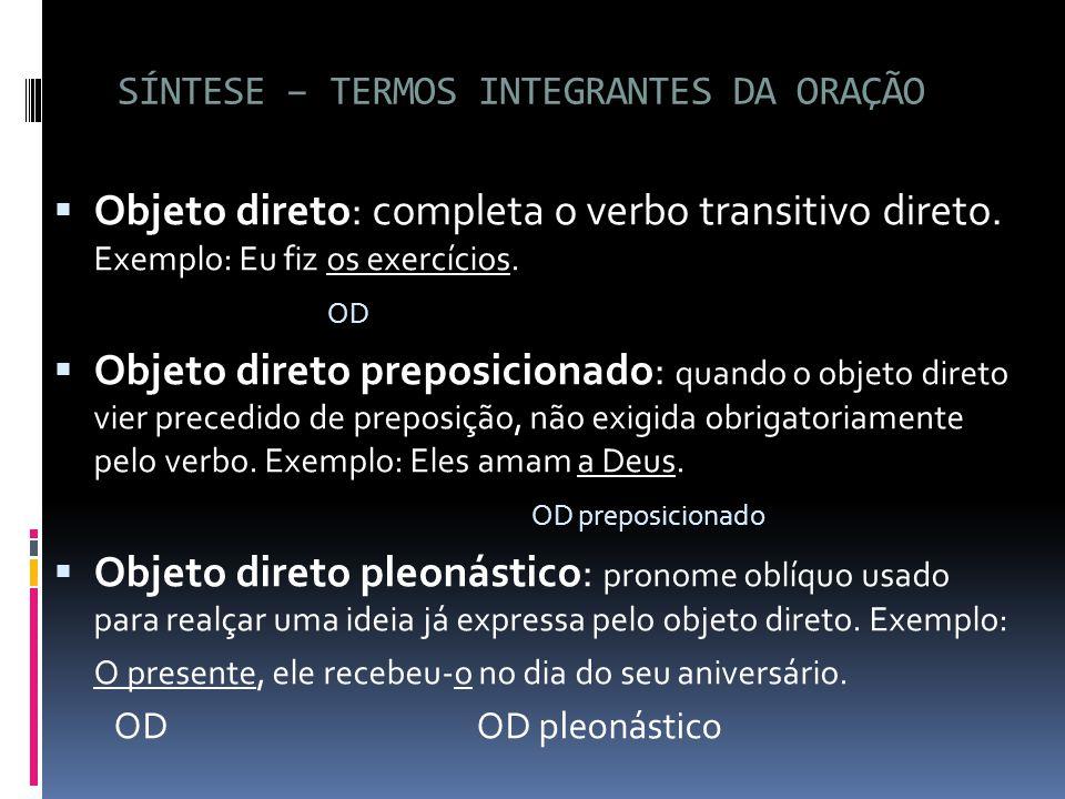 SÍNTESE – TERMOS INTEGRANTES DA ORAÇÃO  Objeto direto: completa o verbo transitivo direto. Exemplo: Eu fiz os exercícios. OD  Objeto direto preposic
