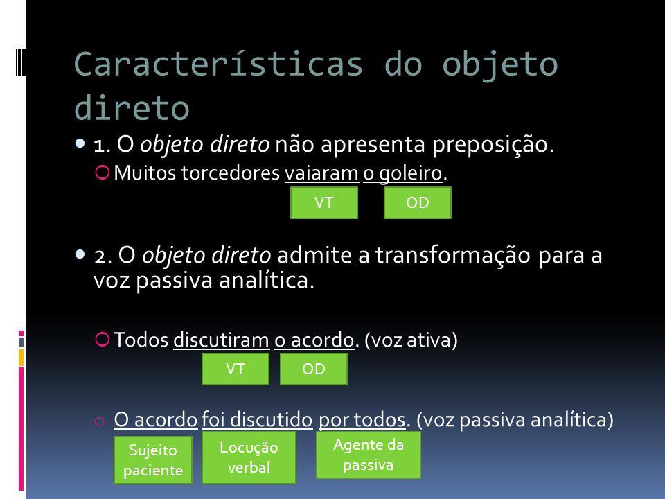 Características do objeto direto 1. O objeto direto não apresenta preposição.  Muitos torcedores vaiaram o goleiro. 2. O objeto direto admite a trans