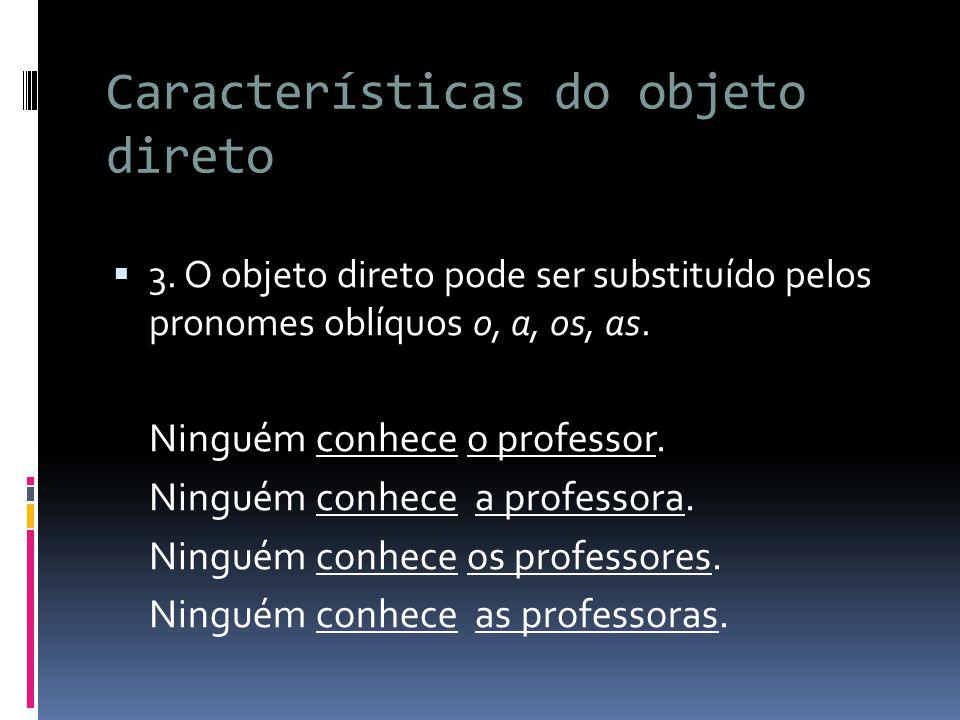 Características do objeto direto  3. O objeto direto pode ser substituído pelos pronomes oblíquos o, a, os, as. Ninguém conhece o professor. Ninguém