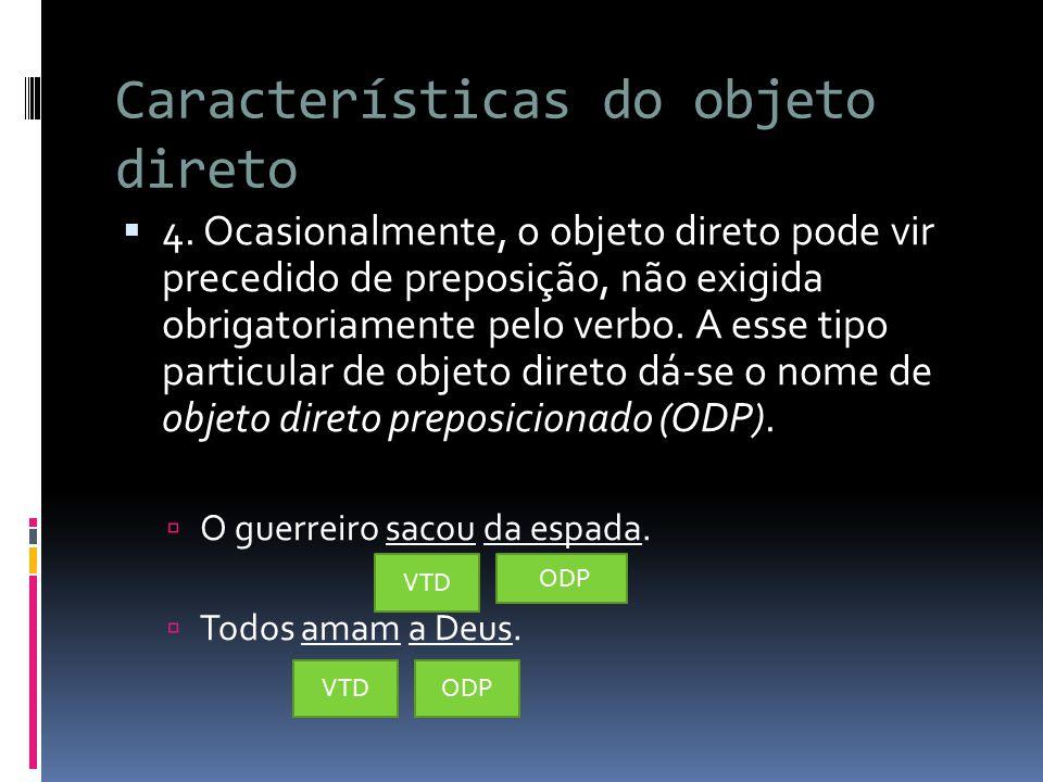 Características do objeto direto  4. Ocasionalmente, o objeto direto pode vir precedido de preposição, não exigida obrigatoriamente pelo verbo. A ess