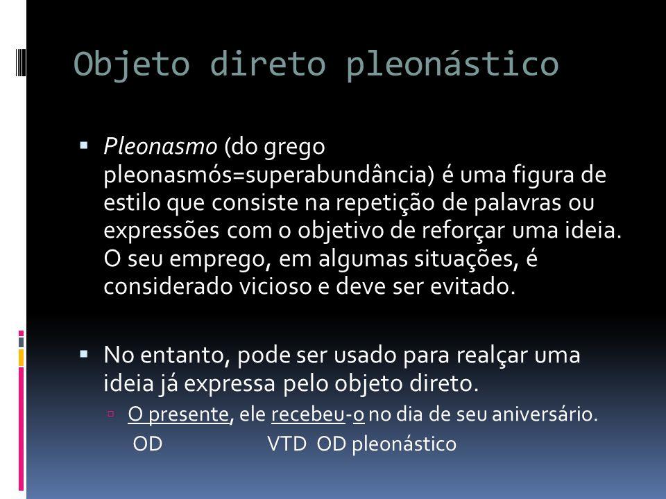 Objeto direto pleonástico  Pleonasmo (do grego pleonasmós=superabundância) é uma figura de estilo que consiste na repetição de palavras ou expressões