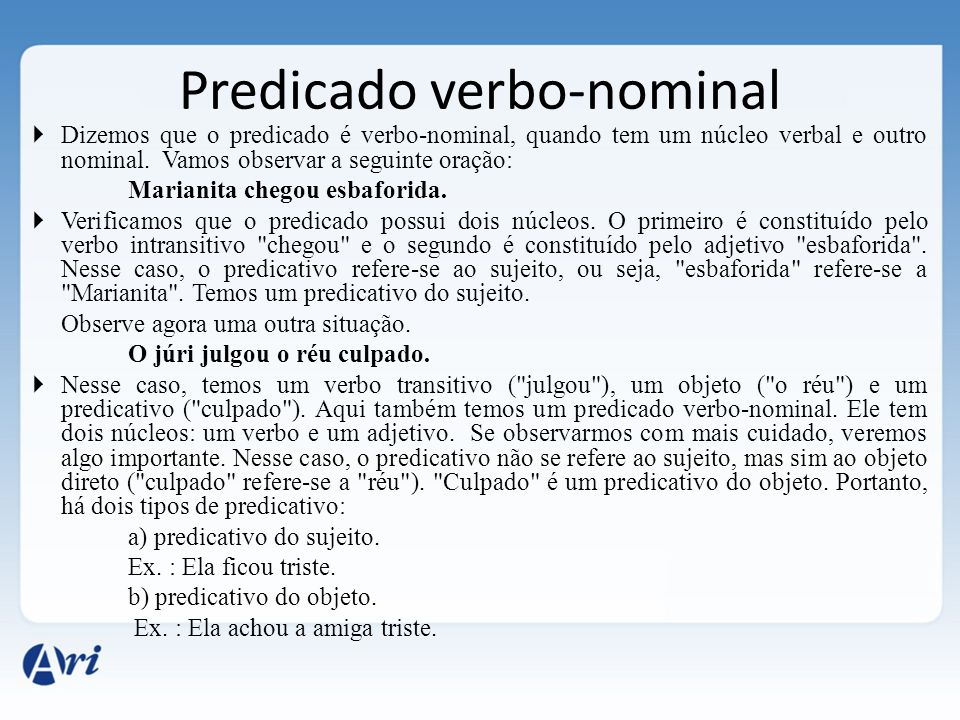 Predicado verbo-nominal  Dizemos que o predicado é verbo-nominal, quando tem um núcleo verbal e outro nominal.
