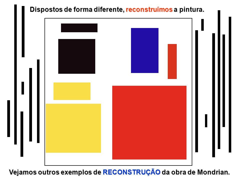 Dispostos de forma diferente, reconstruímos a pintura. Vejamos outros exemplos de RECONSTRUÇÃO da obra de Mondrian.