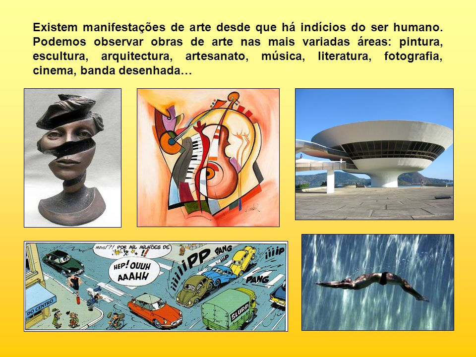 Existem manifestações de arte desde que há indícios do ser humano. Podemos observar obras de arte nas mais variadas áreas: pintura, escultura, arquite