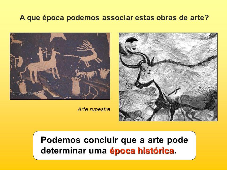 A que época podemos associar estas obras de arte? Arte rupestre época histórica Podemos concluir que a arte pode determinar uma época histórica.