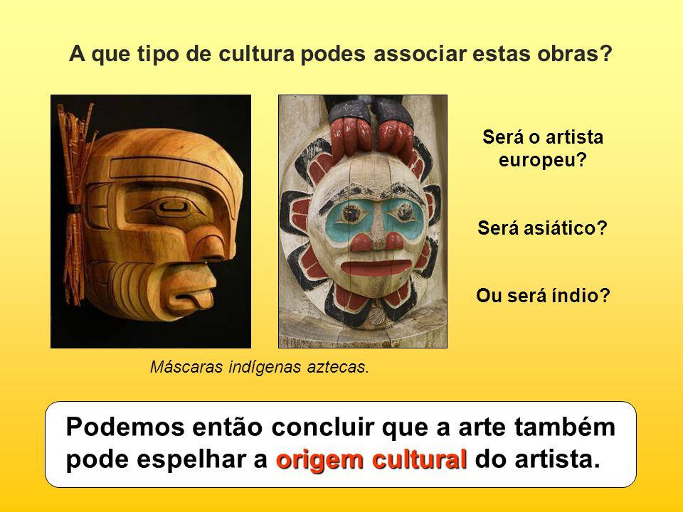 A que tipo de cultura podes associar estas obras? origem cultural Podemos então concluir que a arte também pode espelhar a origem cultural do artista.