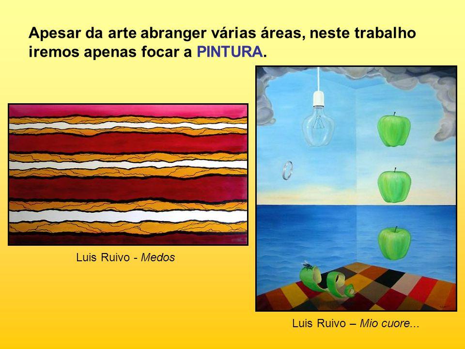 Luis Ruivo - Medos Luis Ruivo – Mio cuore... Apesar da arte abranger várias áreas, neste trabalho iremos apenas focar a PINTURA.