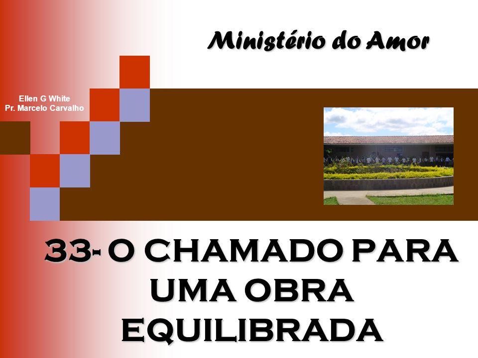 33- O CHAMADO PARA UMA OBRA EQUILIBRADA Ministério do Amor Ellen G White Pr. Marcelo Carvalho