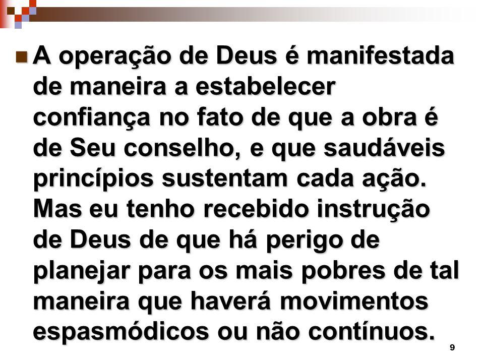 9 A operação de Deus é manifestada de maneira a estabelecer confiança no fato de que a obra é de Seu conselho, e que saudáveis princípios sustentam ca