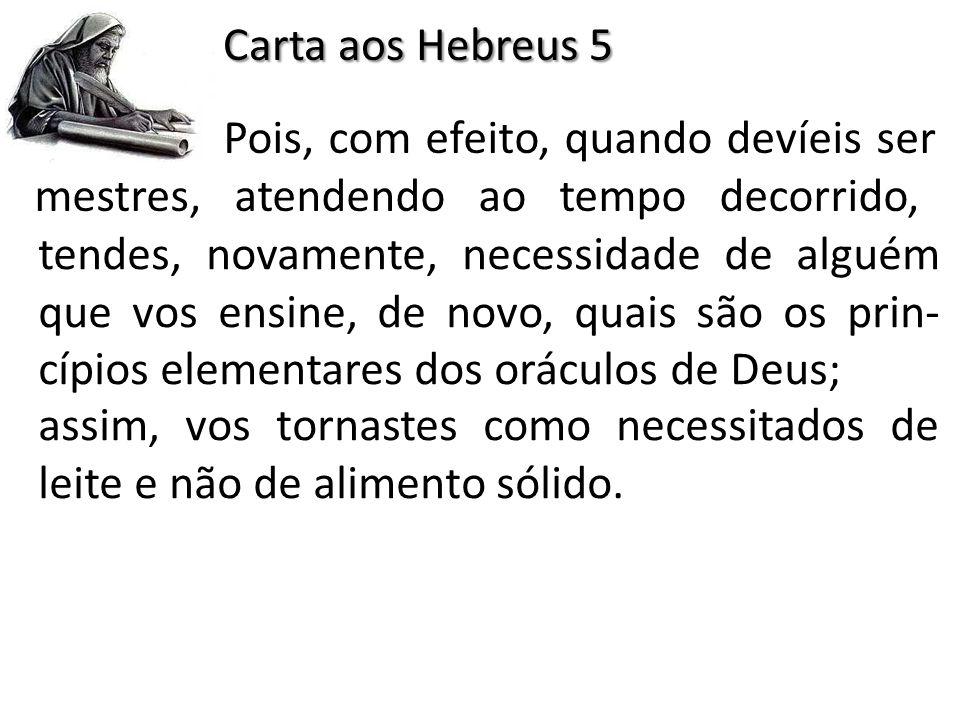Carta aos Hebreus 5 Pois, com efeito, quando devíeis ser mestres, atendendo ao tempo decorrido, tendes, novamente, necessidade de alguém que vos ensin