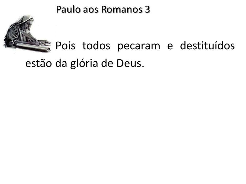 Pois todos pecaram e destituídos estão da glória de Deus. Paulo aos Romanos 3