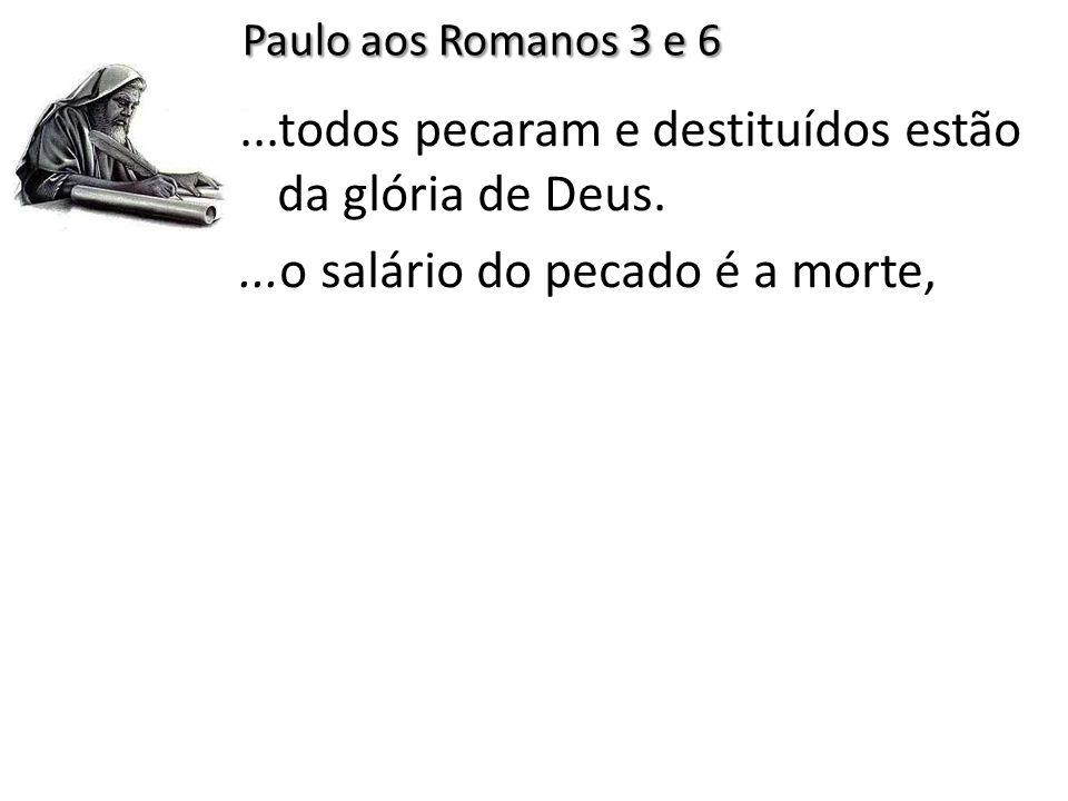 ...todos pecaram e destituídos estão da glória de Deus....o salário do pecado é a morte, Paulo aos Romanos 3 e 6