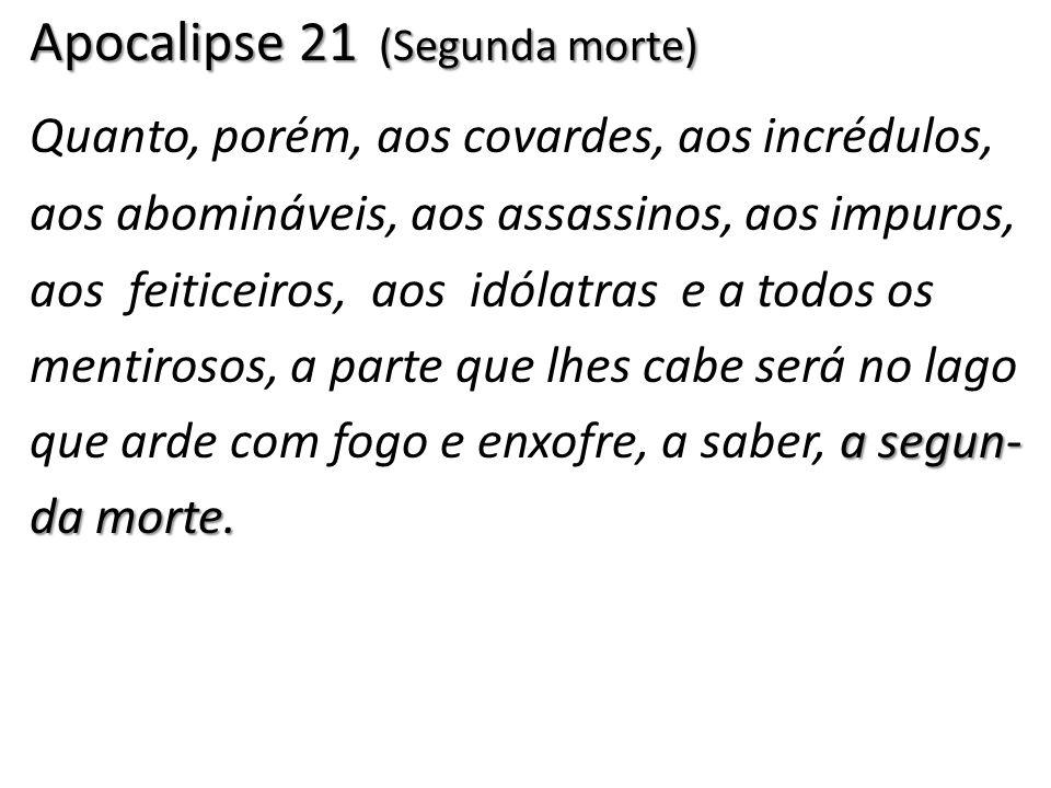 Apocalipse 21 (Segunda morte) a segun- da morte. Quanto, porém, aos covardes, aos incrédulos, aos abomináveis, aos assassinos, aos impuros, aos feitic