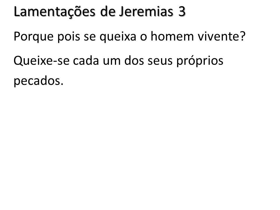 Lamentações de Jeremias 3 Porque pois se queixa o homem vivente? Queixe-se cada um dos seus próprios pecados.