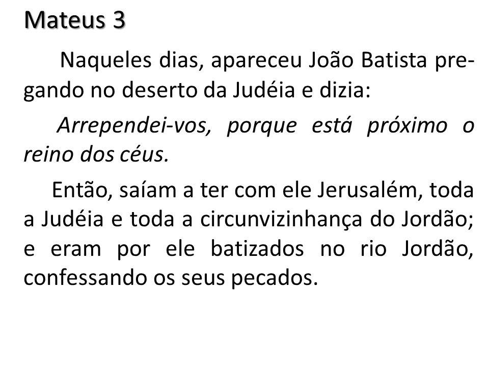 Mateus 3 Naqueles dias, apareceu João Batista pre- gando no deserto da Judéia e dizia: Arrependei-vos, porque está próximo o reino dos céus. Então, sa