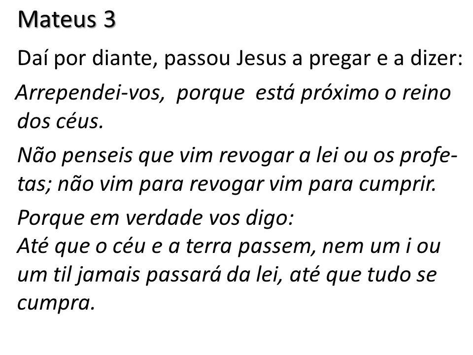 Mateus 3 Daí por diante, passou Jesus a pregar e a dizer: Arrependei-vos, porque está próximo o reino dos céus. Não penseis que vim revogar a lei ou o
