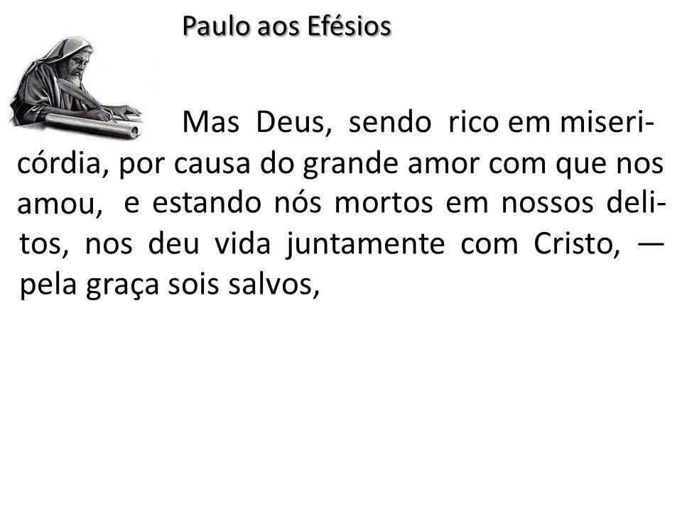 Mas Deus, sendo rico em miseri- córdia, por causa do grande amor com que nos amou, Paulo aos Efésios e estando nós mortos em nossos deli- tos, nos deu