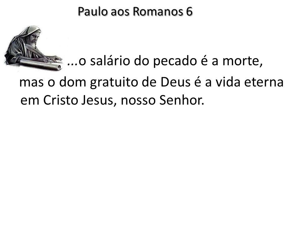 ...o salário do pecado é a morte, Paulo aos Romanos 6 mas o dom gratuito de Deus é a vida eterna em Cristo Jesus, nosso Senhor.