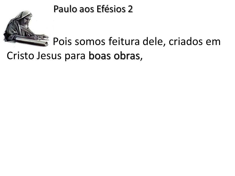 boas obras Pois somos feitura dele, criados em Cristo Jesus para boas obras, Paulo aos Efésios 2