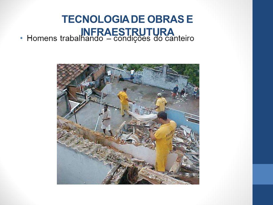 TECNOLOGIA DE OBRAS E INFRAESTRUTURA Homens trabalhando – condições do canteiro