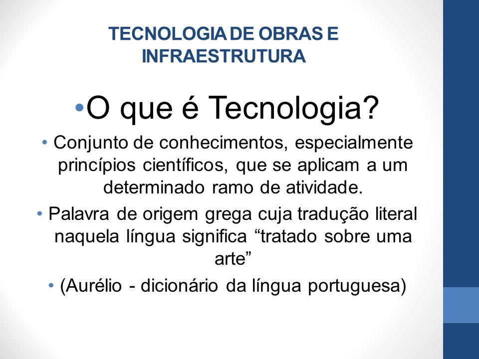 TECNOLOGIA DE OBRAS E INFRAESTRUTURA O que é Tecnologia? Conjunto de conhecimentos, especialmente princípios científicos, que se aplicam a um determin