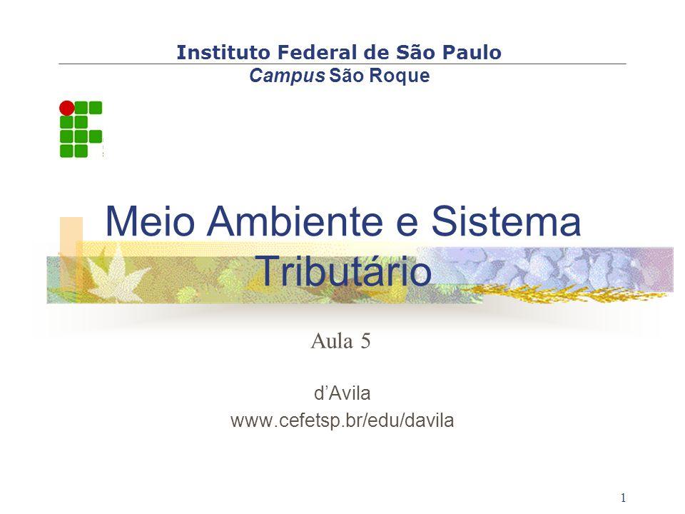 1 Meio Ambiente e Sistema Tributário d'Avila www.cefetsp.br/edu/davila Instituto Federal de São Paulo Campus São Roque Aula 5