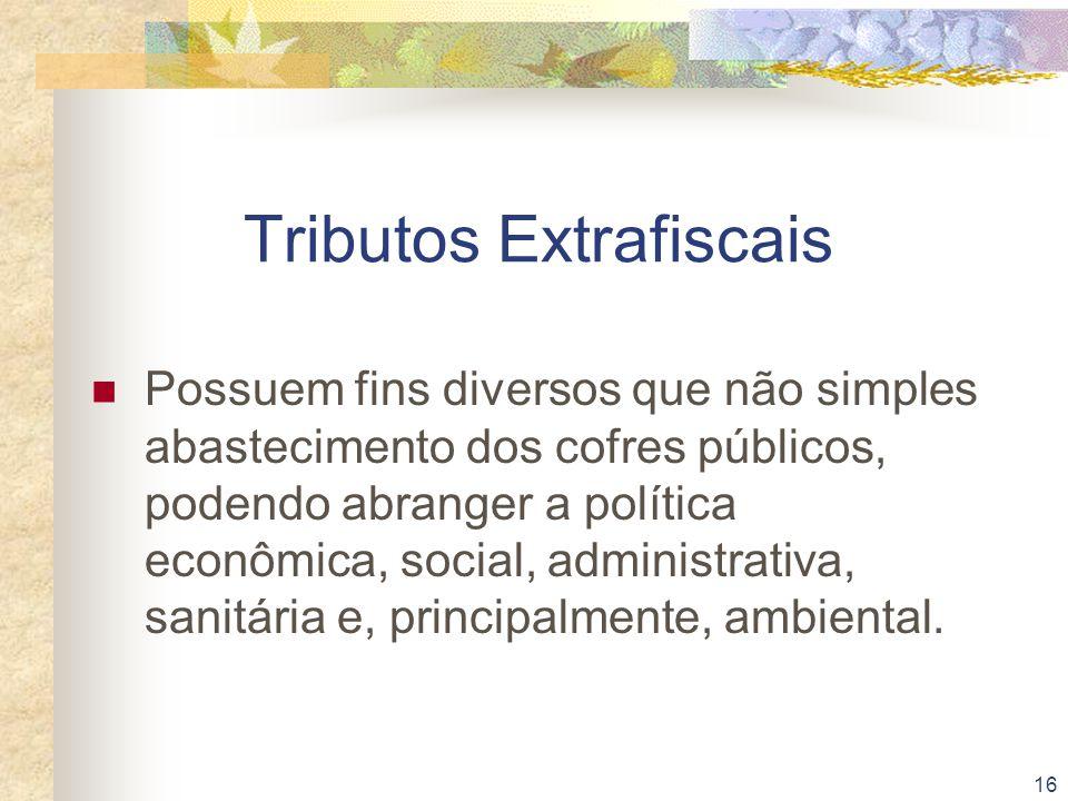 16 Tributos Extrafiscais Possuem fins diversos que não simples abastecimento dos cofres públicos, podendo abranger a política econômica, social, admin