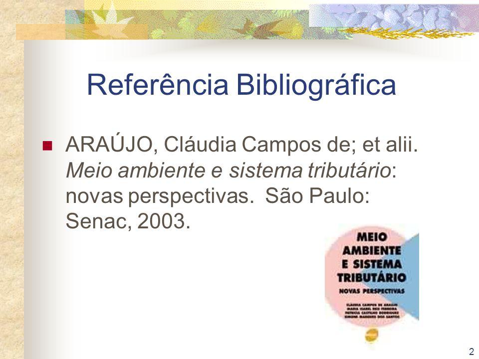 2 Referência Bibliográfica ARAÚJO, Cláudia Campos de; et alii. Meio ambiente e sistema tributário: novas perspectivas. São Paulo: Senac, 2003.