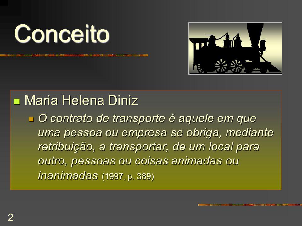 2 Conceito Maria Helena Diniz Maria Helena Diniz O contrato de transporte é aquele em que uma pessoa ou empresa se obriga, mediante retribuição, a transportar, de um local para outro, pessoas ou coisas animadas ou inanimadas (1997, p.