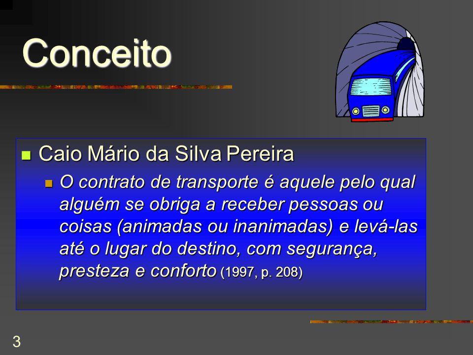 3 Conceito Caio Mário da Silva Pereira Caio Mário da Silva Pereira O contrato de transporte é aquele pelo qual alguém se obriga a receber pessoas ou coisas (animadas ou inanimadas) e levá-las até o lugar do destino, com segurança, presteza e conforto (1997, p.